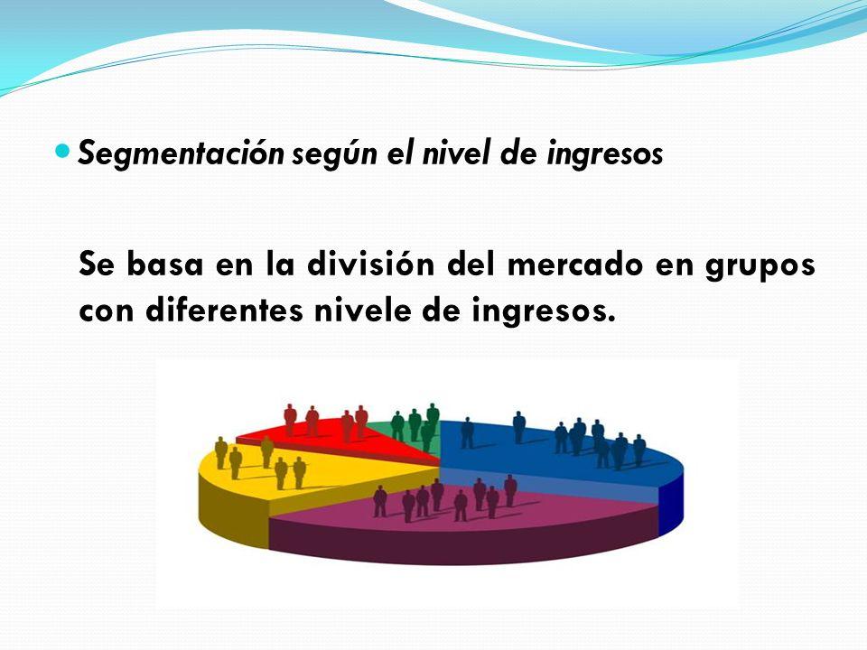 Segmentación según el nivel de ingresos Se basa en la división del mercado en grupos con diferentes nivele de ingresos.