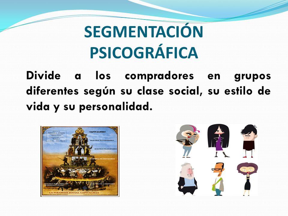 SEGMENTACIÓN PSICOGRÁFICA Divide a los compradores en grupos diferentes según su clase social, su estilo de vida y su personalidad.
