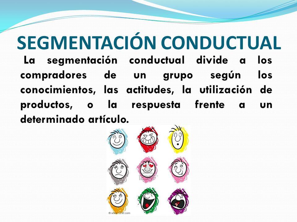 SEGMENTACIÓN CONDUCTUAL La segmentación conductual divide a los compradores de un grupo según los conocimientos, las actitudes, la utilización de prod