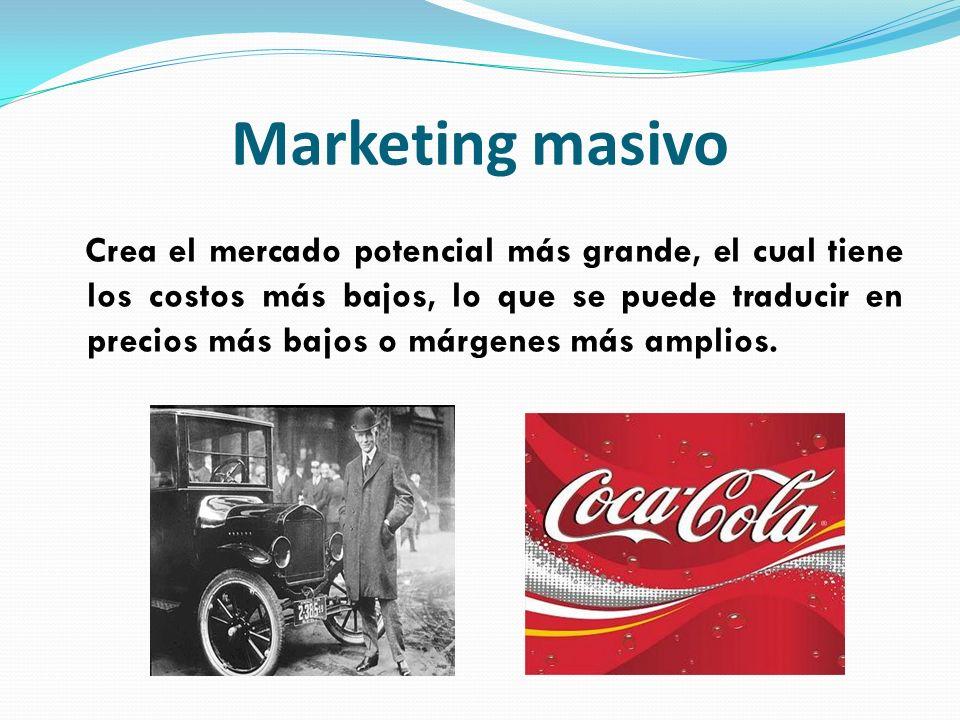 Marketing masivo Crea el mercado potencial más grande, el cual tiene los costos más bajos, lo que se puede traducir en precios más bajos o márgenes má