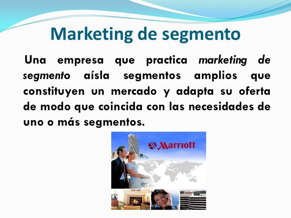 Marketing de segmento Una empresa que practica marketing de segmento aísla segmentos amplios que constituyen un mercado y adapta su oferta de modo que