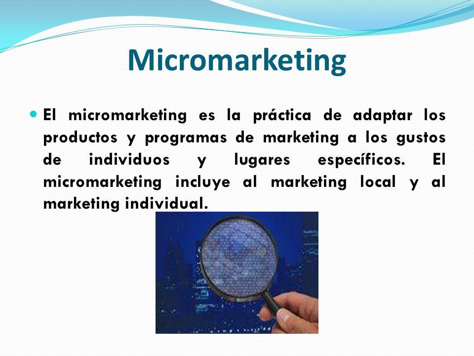 Micromarketing El micromarketing es la práctica de adaptar los productos y programas de marketing a los gustos de individuos y lugares específicos. El