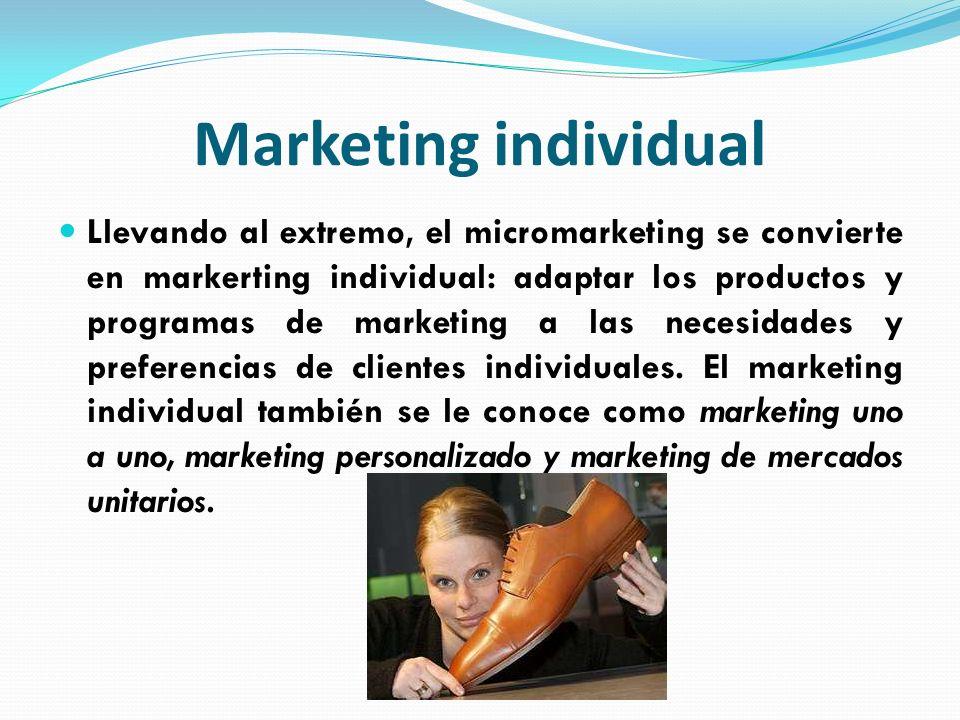 Marketing individual Llevando al extremo, el micromarketing se convierte en markerting individual: adaptar los productos y programas de marketing a la