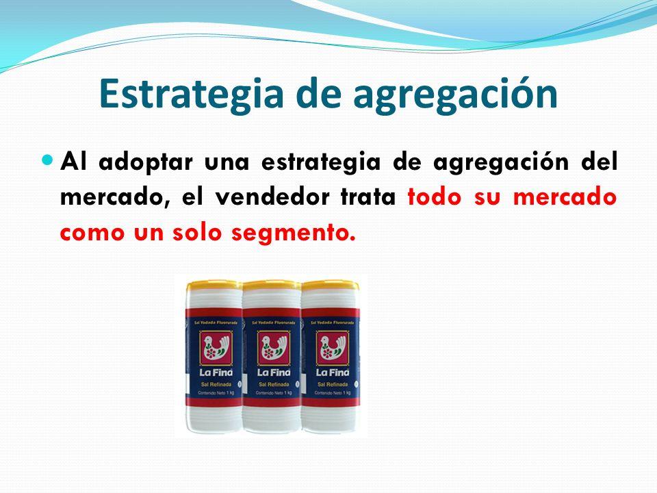 Estrategia de agregación Al adoptar una estrategia de agregación del mercado, el vendedor trata todo su mercado como un solo segmento.