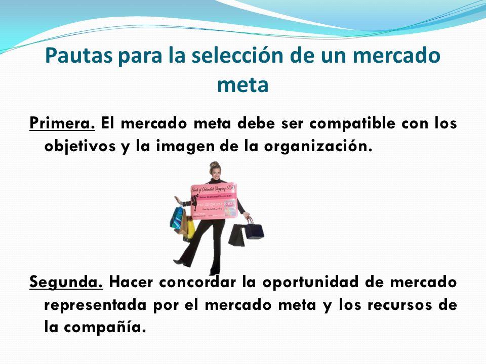 Pautas para la selección de un mercado meta Primera. El mercado meta debe ser compatible con los objetivos y la imagen de la organización. Segunda. Ha