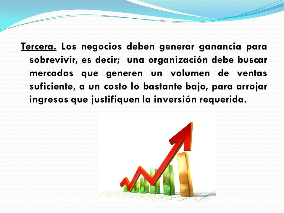 Tercera. Los negocios deben generar ganancia para sobrevivir, es decir; una organización debe buscar mercados que generen un volumen de ventas suficie