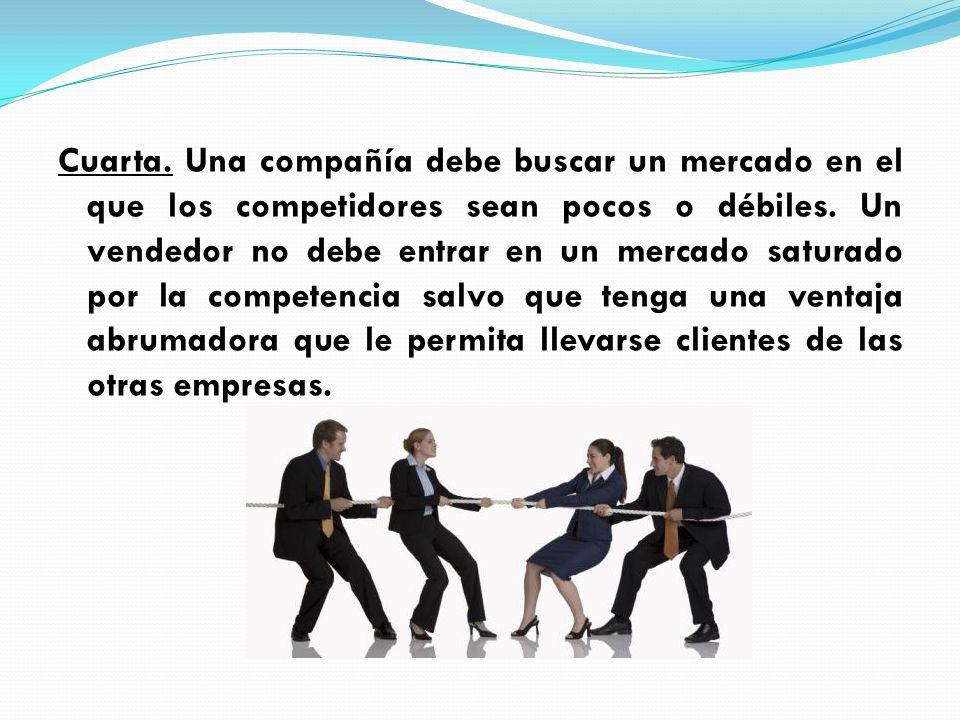 Cuarta. Una compañía debe buscar un mercado en el que los competidores sean pocos o débiles. Un vendedor no debe entrar en un mercado saturado por la