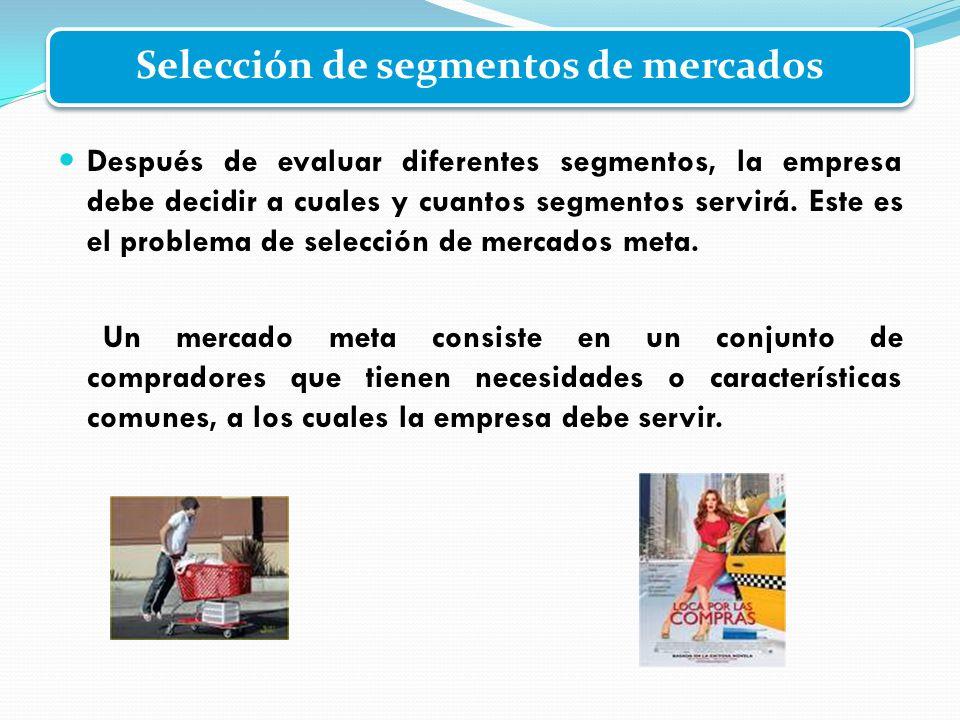 Selección de segmentos de mercados Después de evaluar diferentes segmentos, la empresa debe decidir a cuales y cuantos segmentos servirá. Este es el p