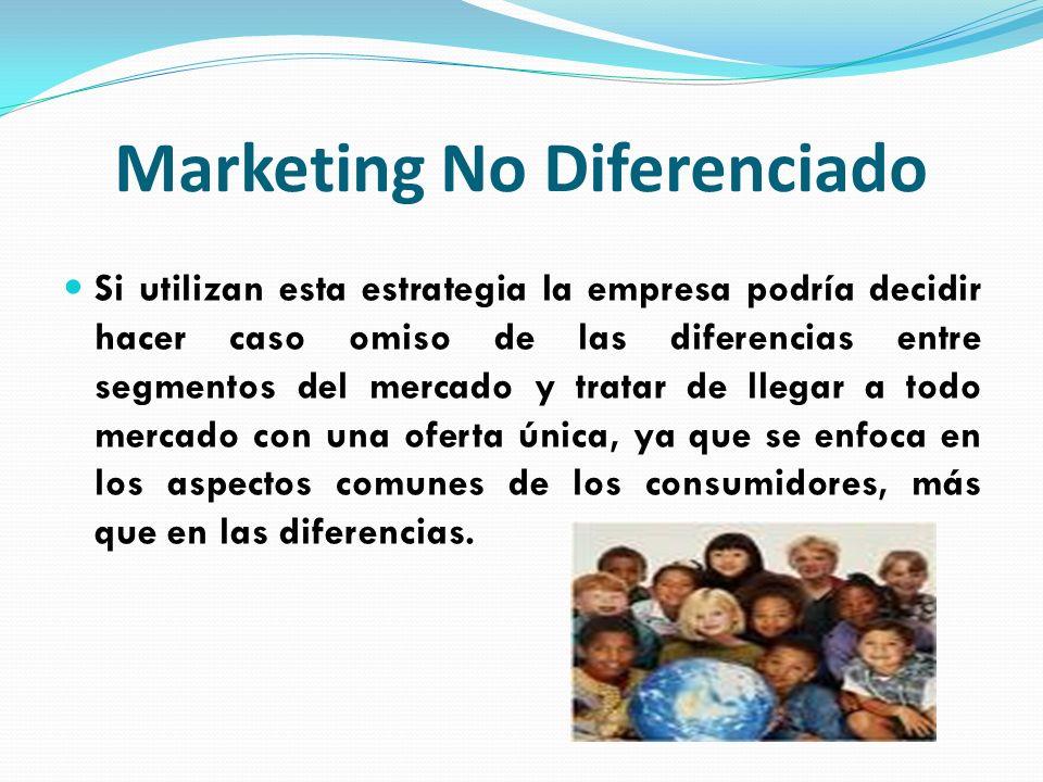 Marketing No Diferenciado Si utilizan esta estrategia la empresa podría decidir hacer caso omiso de las diferencias entre segmentos del mercado y trat