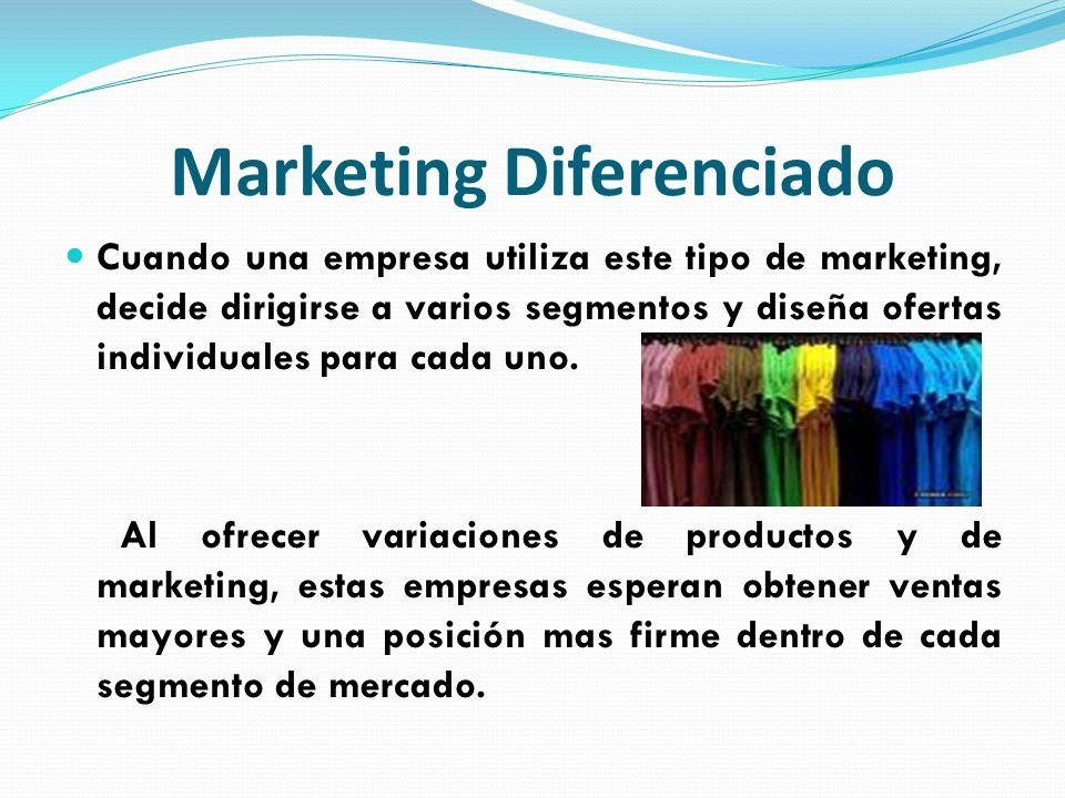 Marketing Diferenciado Cuando una empresa utiliza este tipo de marketing, decide dirigirse a varios segmentos y diseña ofertas individuales para cada
