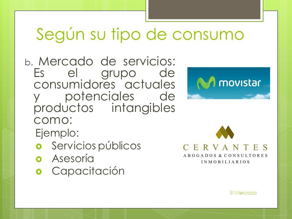 b. Mercado de servicios: Es el grupo de consumidores actuales y potenciales de productos intangibles como: Ejemplo: Servicios públicos Asesoría Capaci