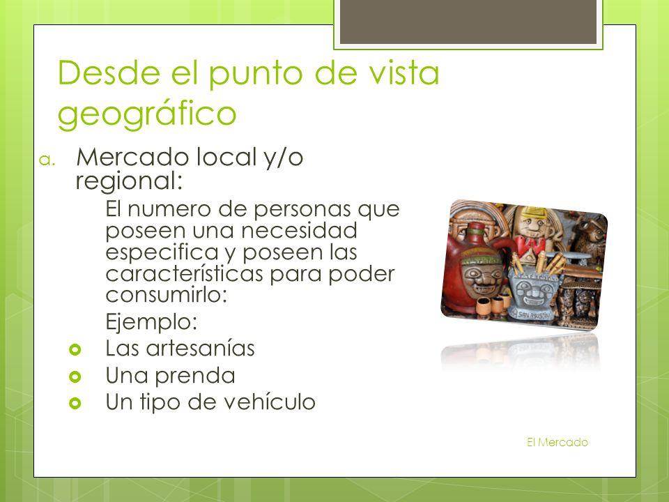 a. Mercado local y/o regional: El numero de personas que poseen una necesidad especifica y poseen las características para poder consumirlo: Ejemplo: