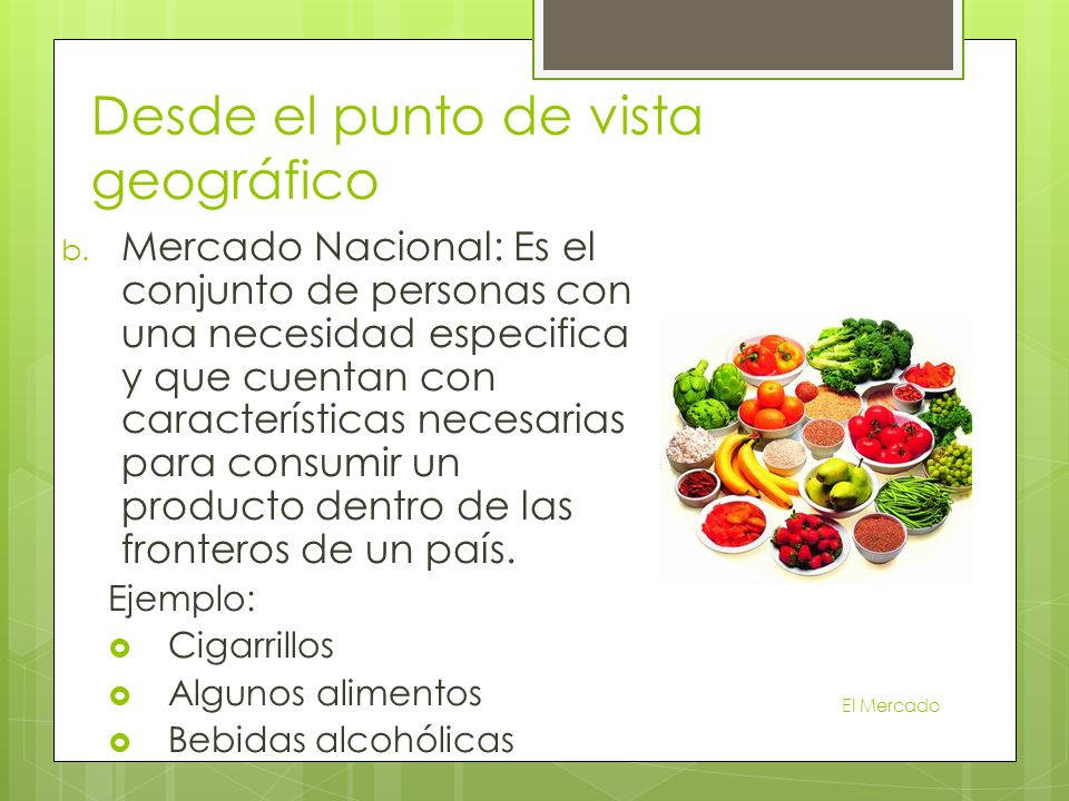 b. Mercado Nacional: Es el conjunto de personas con una necesidad especifica y que cuentan con características necesarias para consumir un producto de