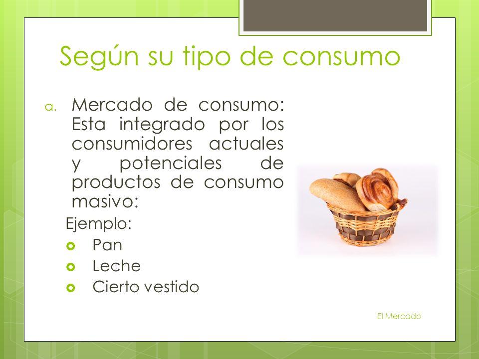 Según su tipo de consumo a. Mercado de consumo: Esta integrado por los consumidores actuales y potenciales de productos de consumo masivo: Ejemplo: Pa