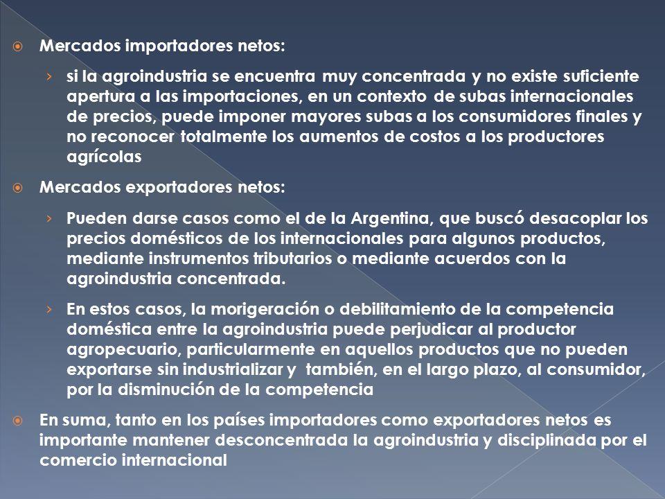 Mercados importadores netos: si la agroindustria se encuentra muy concentrada y no existe suficiente apertura a las importaciones, en un contexto de subas internacionales de precios, puede imponer mayores subas a los consumidores finales y no reconocer totalmente los aumentos de costos a los productores agrícolas Mercados exportadores netos: Pueden darse casos como el de la Argentina, que buscó desacoplar los precios domésticos de los internacionales para algunos productos, mediante instrumentos tributarios o mediante acuerdos con la agroindustria concentrada.