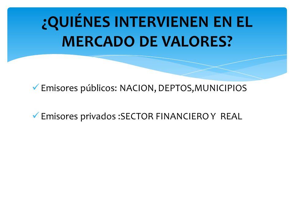 Emisores públicos: NACION, DEPTOS,MUNICIPIOS Emisores privados :SECTOR FINANCIERO Y REAL ¿QUIÉNES INTERVIENEN EN EL MERCADO DE VALORES?