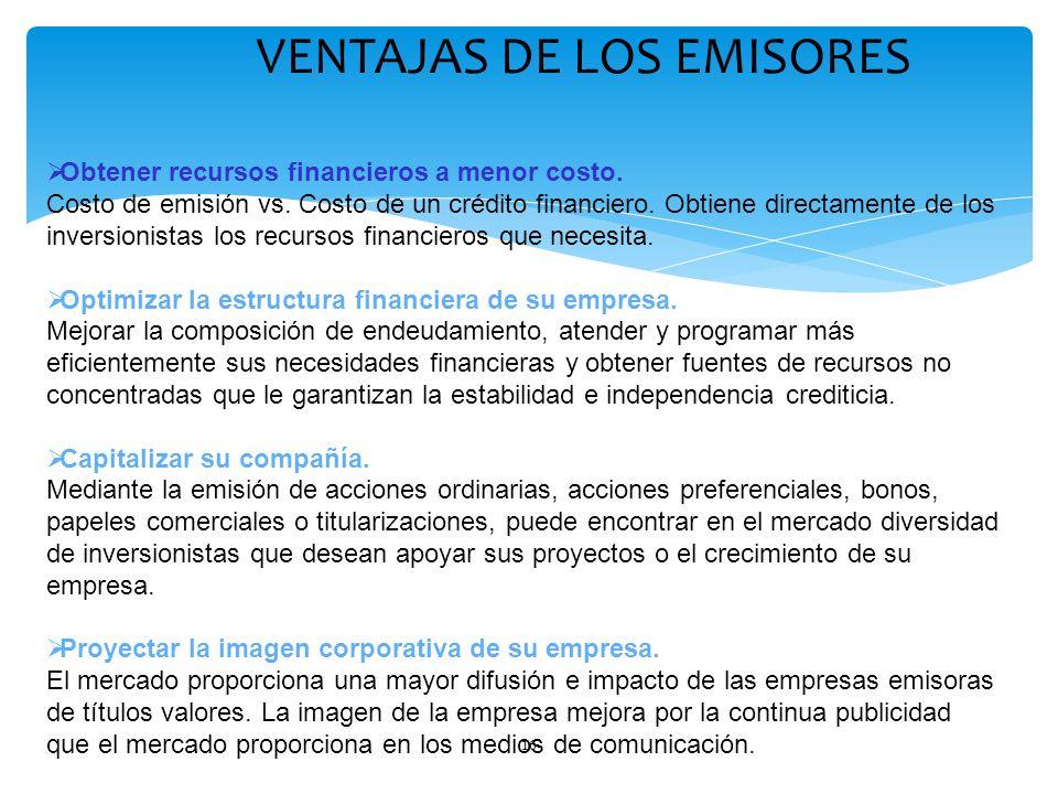 16 VENTAJAS DE LOS EMISORES Obtener recursos financieros a menor costo. Costo de emisión vs. Costo de un crédito financiero. Obtiene directamente de l
