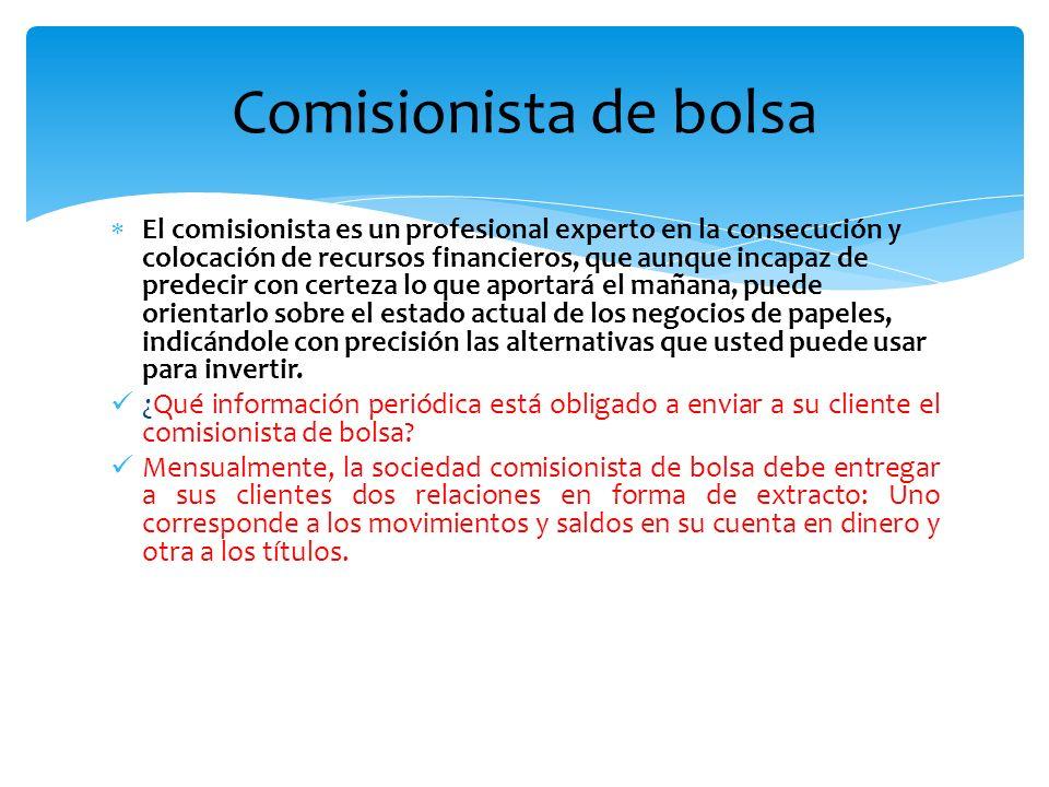 Comisionista de bolsa El comisionista es un profesional experto en la consecución y colocación de recursos financieros, que aunque incapaz de predecir