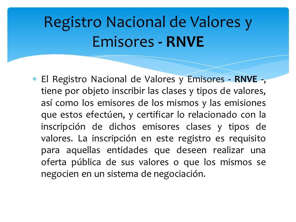 El Registro Nacional de Valores y Emisores - RNVE -, tiene por objeto inscribir las clases y tipos de valores, así como los emisores de los mismos y l