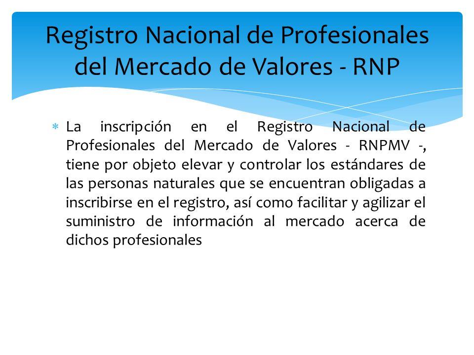 La inscripción en el Registro Nacional de Profesionales del Mercado de Valores - RNPMV -, tiene por objeto elevar y controlar los estándares de las pe