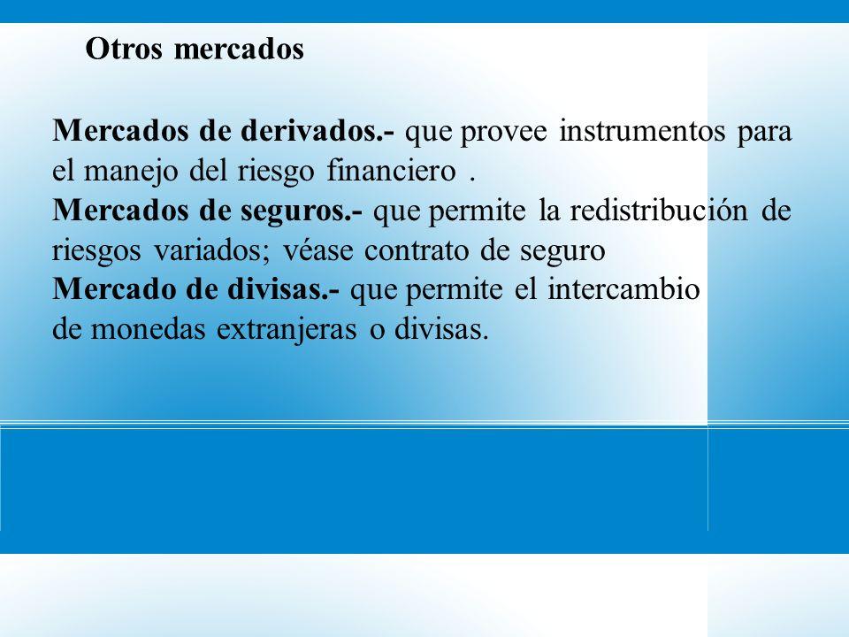 Otros mercados Mercados de derivados.- que provee instrumentos para el manejo del riesgo financiero. Mercados de seguros.- que permite la redistribuci