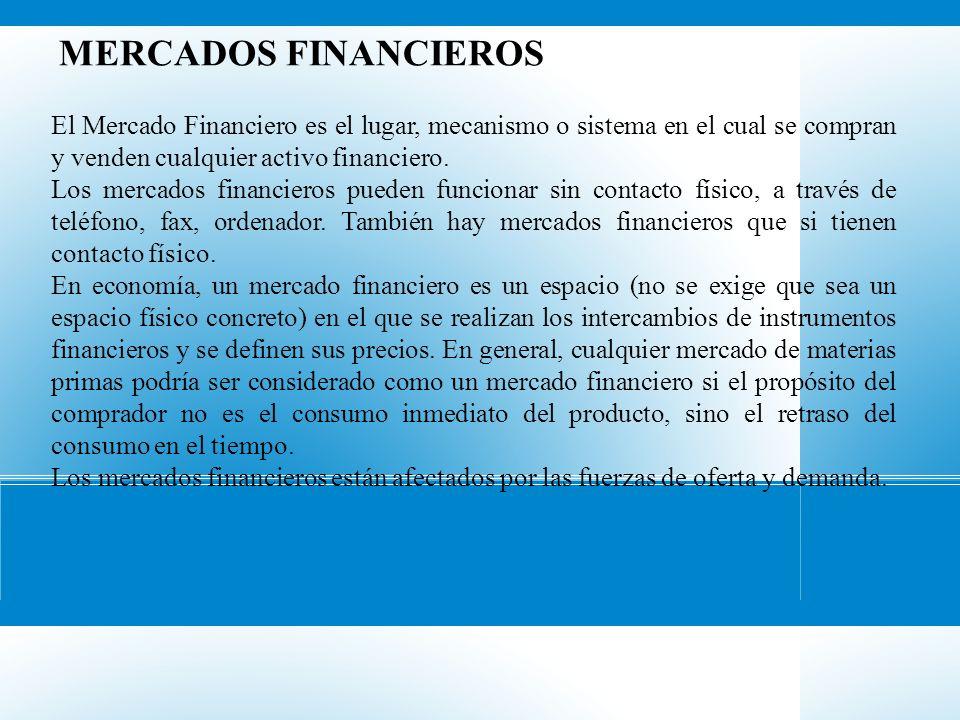 MERCADOS FINANCIEROS El Mercado Financiero es el lugar, mecanismo o sistema en el cual se compran y venden cualquier activo financiero. Los mercados f