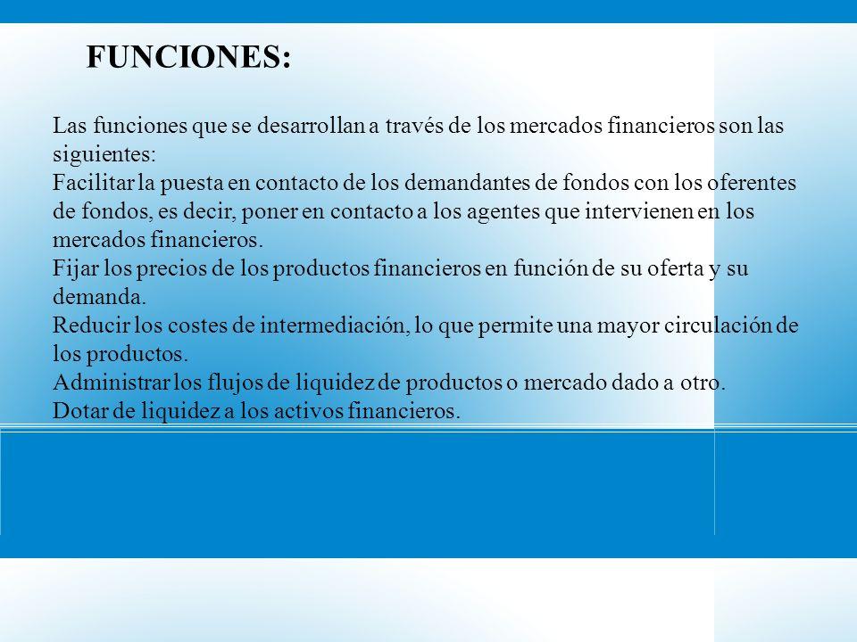 FUNCIONES: Las funciones que se desarrollan a través de los mercados financieros son las siguientes: Facilitar la puesta en contacto de los demandante