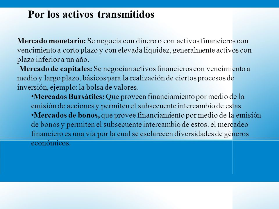 Por los activos transmitidos Mercado monetario: Se negocia con dinero o con activos financieros con vencimiento a corto plazo y con elevada liquidez,