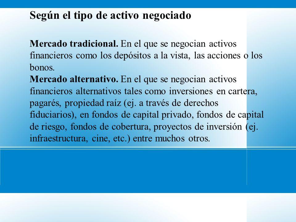 Según el tipo de activo negociado Mercado tradicional. En el que se negocian activos financieros como los depósitos a la vista, las acciones o los bon