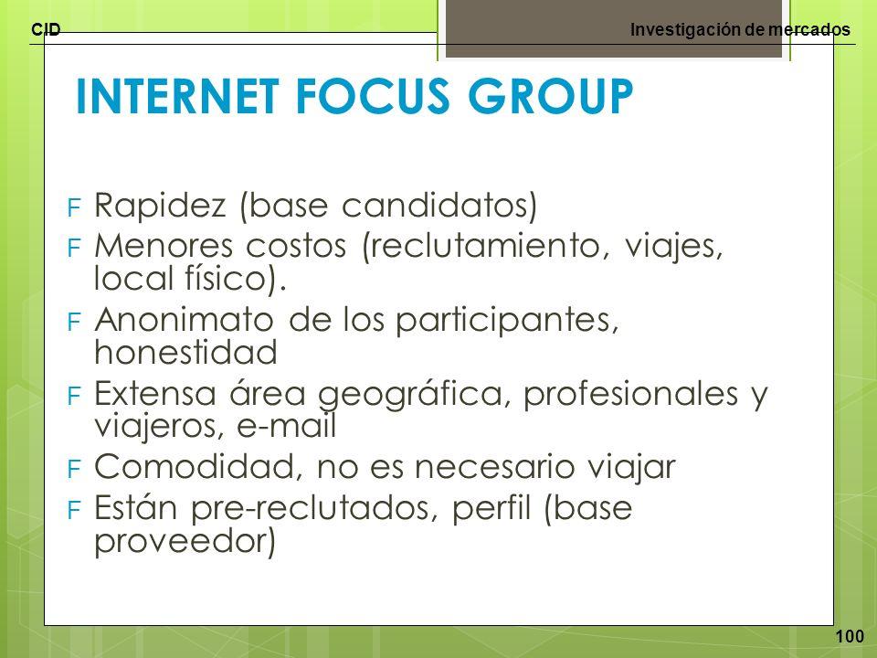 CIDInvestigación de mercados 100 INTERNET FOCUS GROUP F Rapidez (base candidatos) F Menores costos (reclutamiento, viajes, local físico). F Anonimato