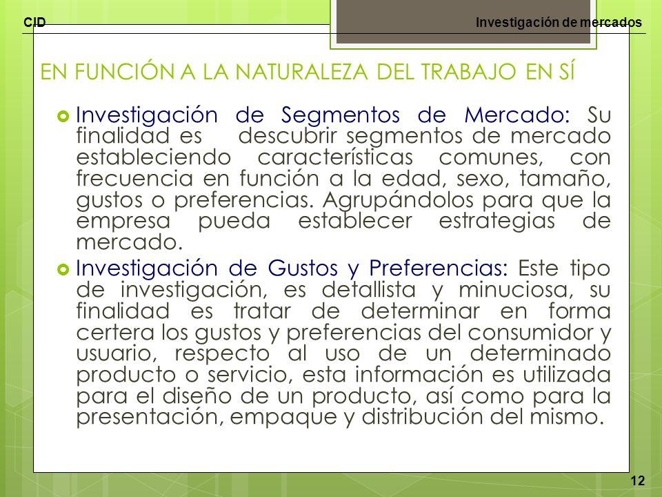 CIDInvestigación de mercados 12 EN FUNCIÓN A LA NATURALEZA DEL TRABAJO EN SÍ Investigación de Segmentos de Mercado: Su finalidad es descubrir segmento
