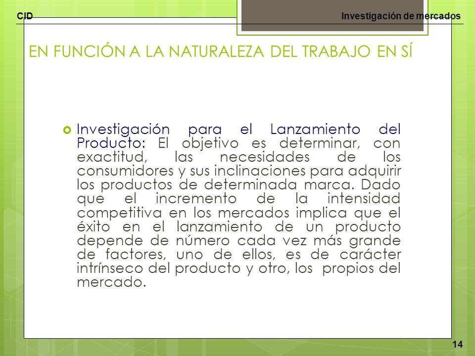 CIDInvestigación de mercados 14 EN FUNCIÓN A LA NATURALEZA DEL TRABAJO EN SÍ Investigación para el Lanzamiento del Producto: El objetivo es determinar