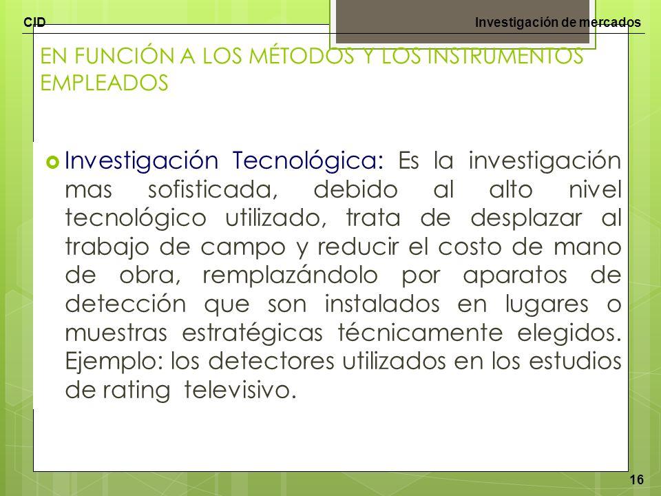 CIDInvestigación de mercados 16 EN FUNCIÓN A LOS MÉTODOS Y LOS INSTRUMENTOS EMPLEADOS Investigación Tecnológica: Es la investigación mas sofisticada,