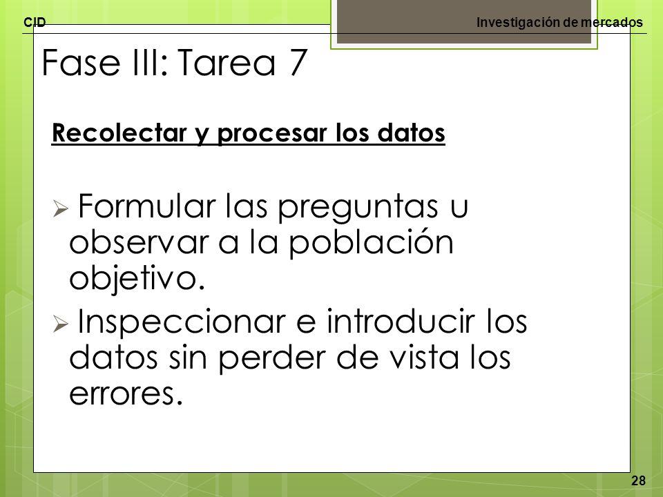 CIDInvestigación de mercados 28 Fase III: Tarea 7 Recolectar y procesar los datos Formular las preguntas u observar a la población objetivo. Inspeccio