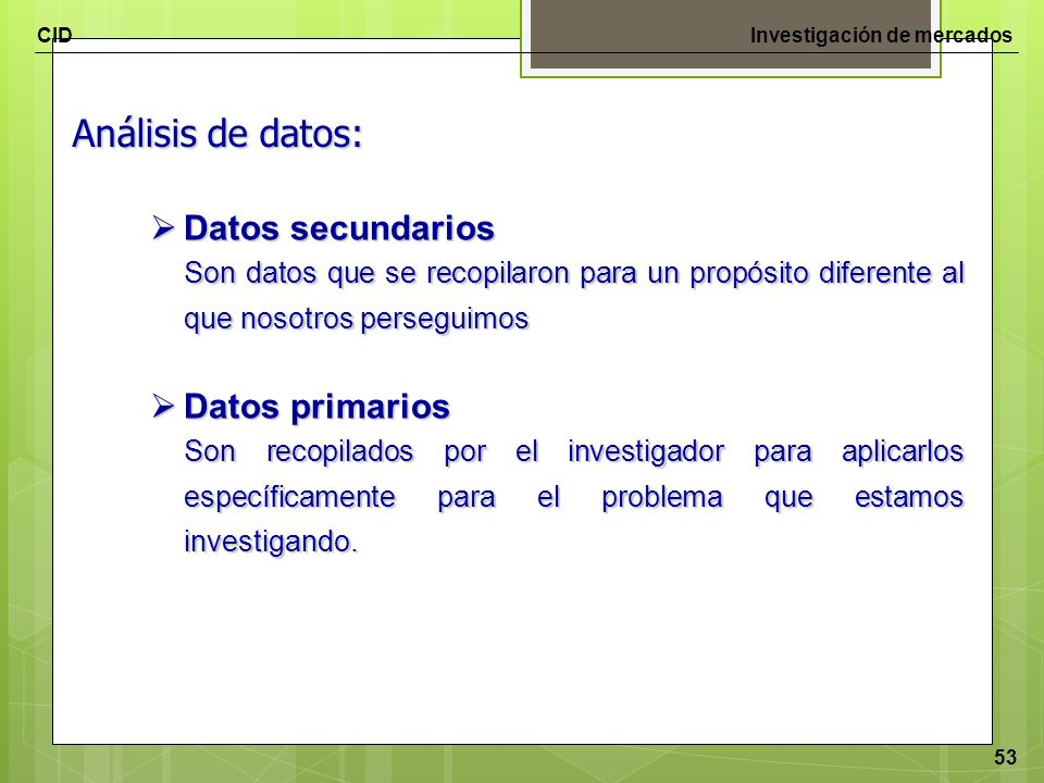 CIDInvestigación de mercados 53 Análisis de datos: Datos secundarios Datos secundarios Son datos que se recopilaron para un propósito diferente al que