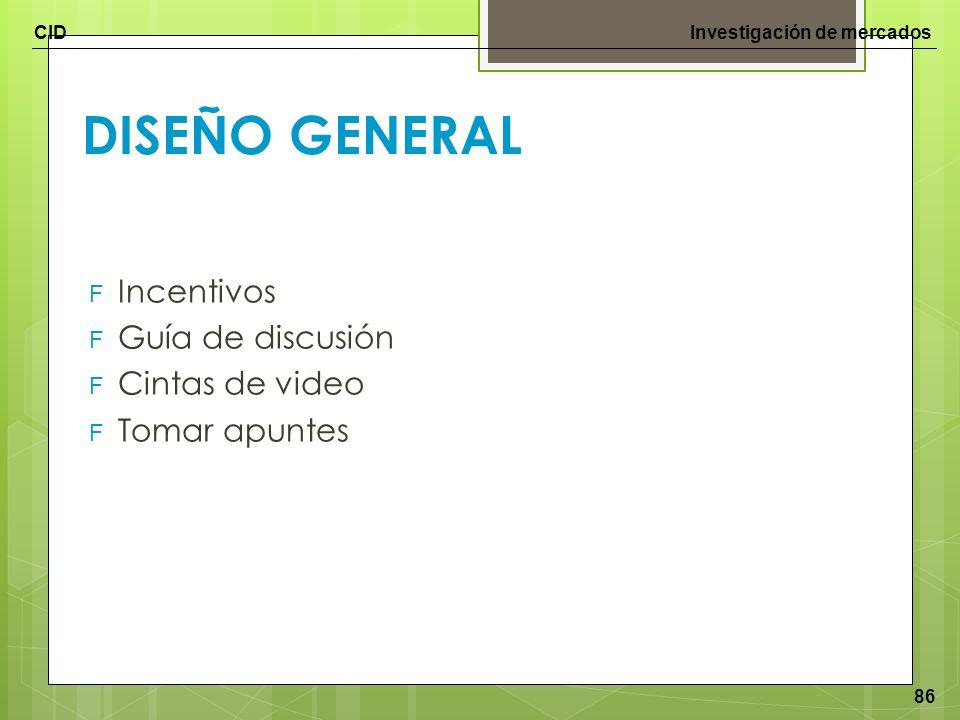 CIDInvestigación de mercados 86 DISEÑO GENERAL F Incentivos F Guía de discusión F Cintas de video F Tomar apuntes
