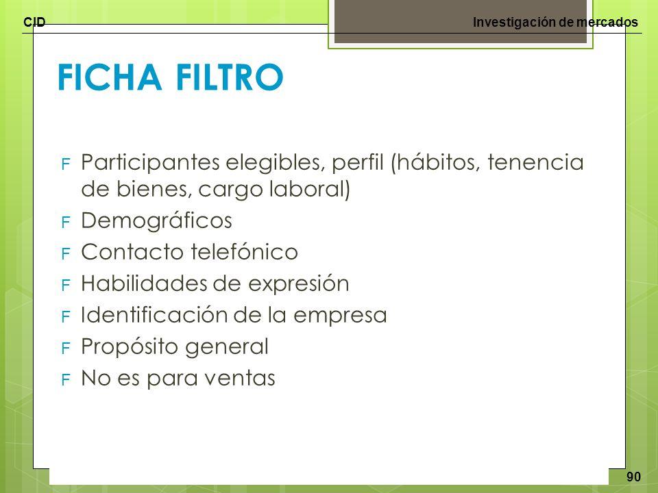 CIDInvestigación de mercados 90 FICHA FILTRO F Participantes elegibles, perfil (hábitos, tenencia de bienes, cargo laboral) F Demográficos F Contacto