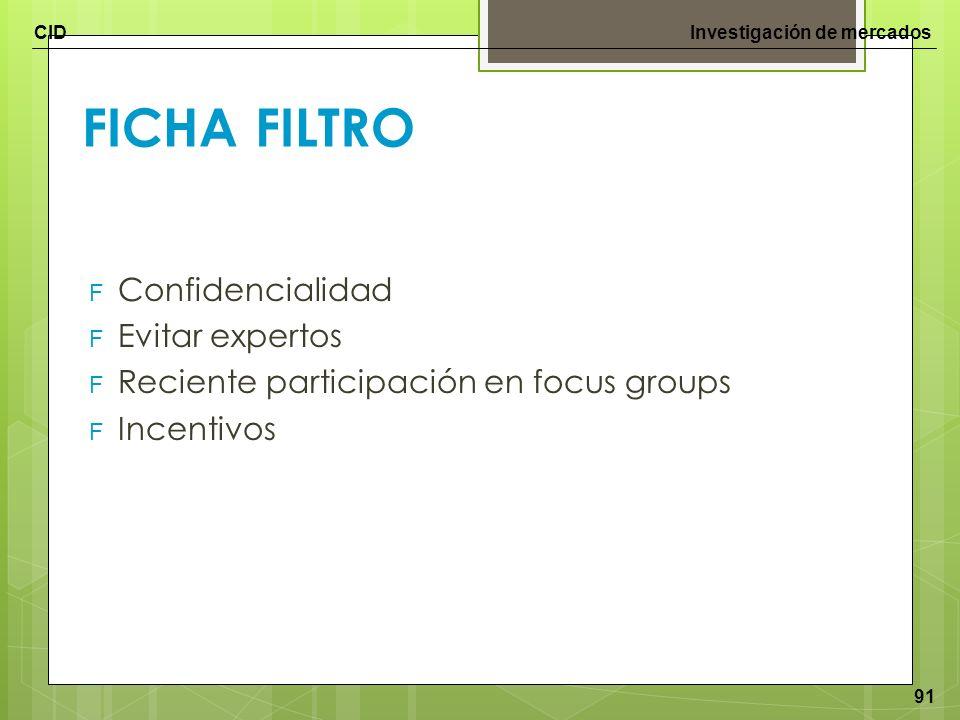 CIDInvestigación de mercados 91 FICHA FILTRO F Confidencialidad F Evitar expertos F Reciente participación en focus groups F Incentivos