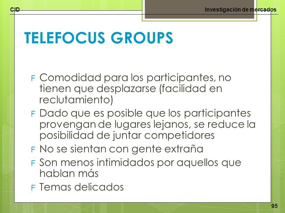 CIDInvestigación de mercados 95 TELEFOCUS GROUPS F Comodidad para los participantes, no tienen que desplazarse (facilidad en reclutamiento) F Dado que