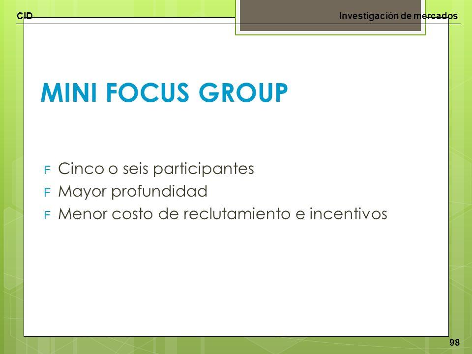 CIDInvestigación de mercados 98 MINI FOCUS GROUP F Cinco o seis participantes F Mayor profundidad F Menor costo de reclutamiento e incentivos