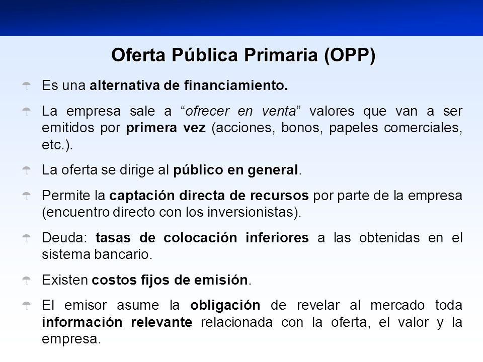 Oferta Pública Primaria (OPP) Es una alternativa de financiamiento. La empresa sale a ofrecer en venta valores que van a ser emitidos por primera vez