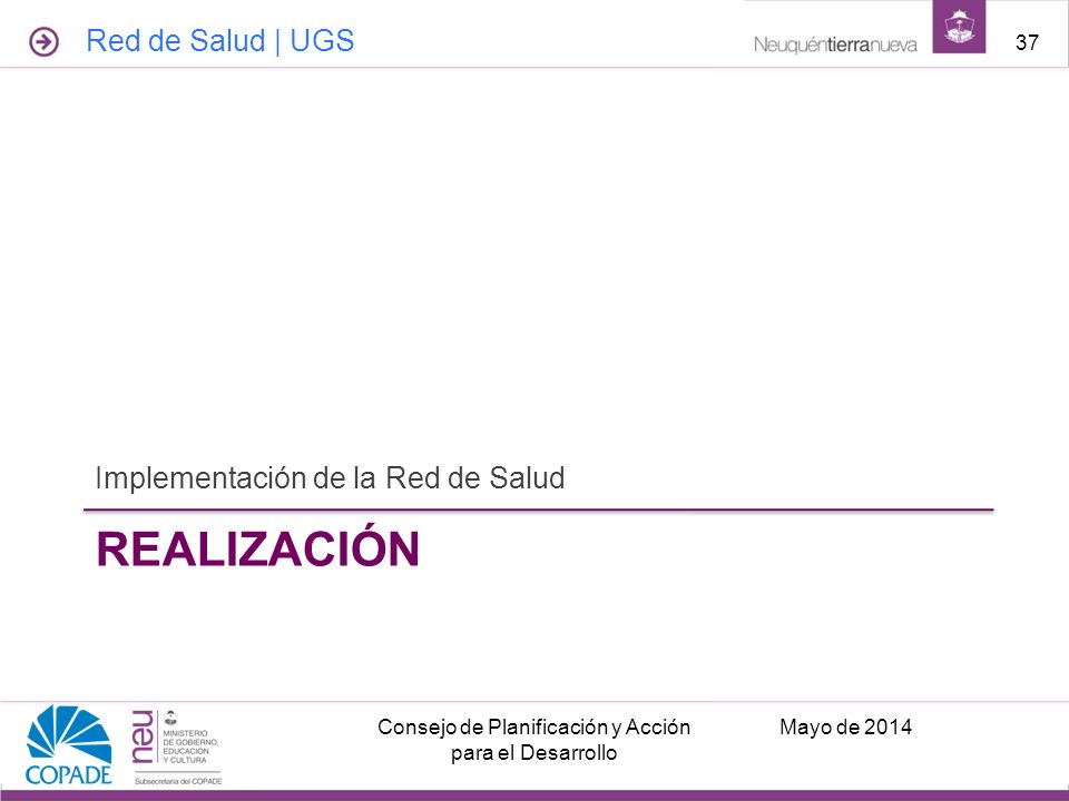 REALIZACIÓN Implementación de la Red de Salud Mayo de 2014Consejo de Planificación y Acción para el Desarrollo 37 Red de Salud | UGS