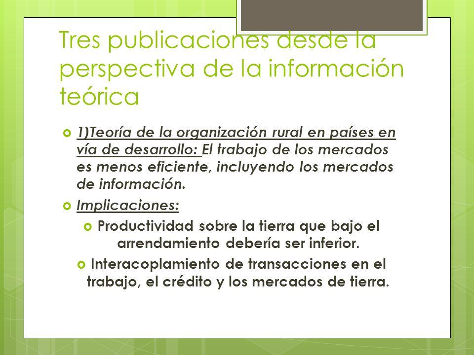 Tres publicaciones desde la perspectiva de la información teórica 1)Teoría de la organización rural en países en vía de desarrollo: El trabajo de los mercados es menos eficiente, incluyendo los mercados de información.