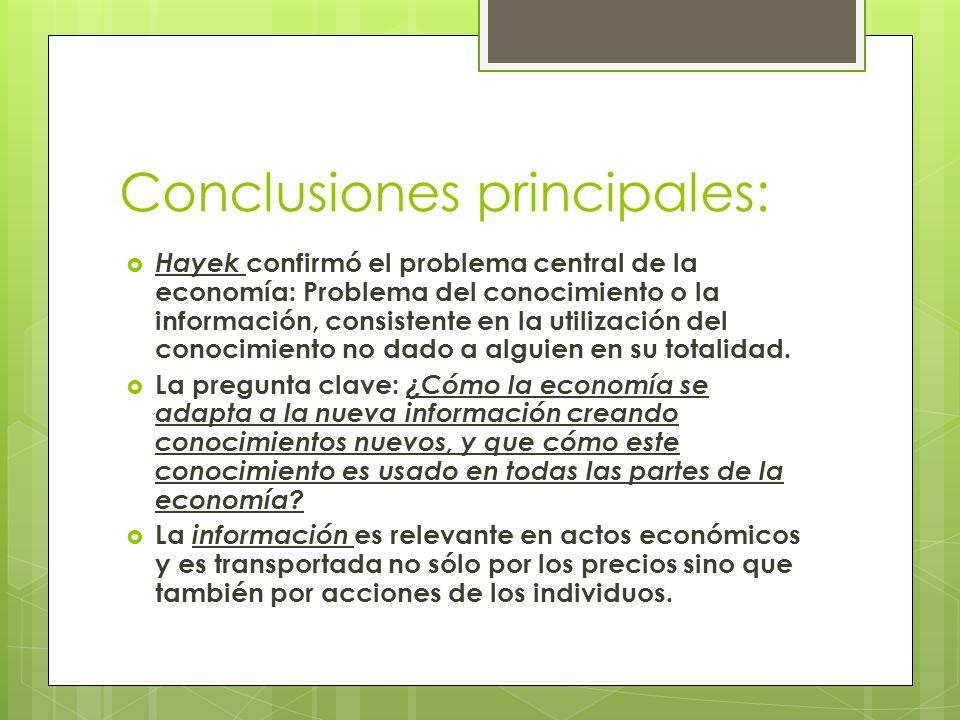 Conclusiones principales: Hayek confirmó el problema central de la economía: Problema del conocimiento o la información, consistente en la utilización del conocimiento no dado a alguien en su totalidad.