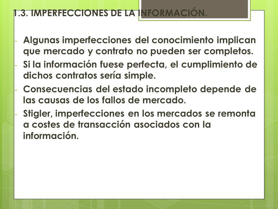 1.3. IMPERFECCIONES DE LA INFORMACIÓN. - Algunas imperfecciones del conocimiento implican que mercado y contrato no pueden ser completos. - Si la info