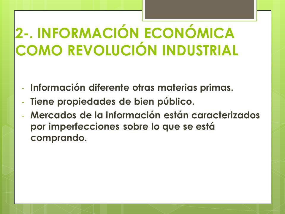 2-. INFORMACIÓN ECONÓMICA COMO REVOLUCIÓN INDUSTRIAL - Información diferente otras materias primas. - Tiene propiedades de bien público. - Mercados de