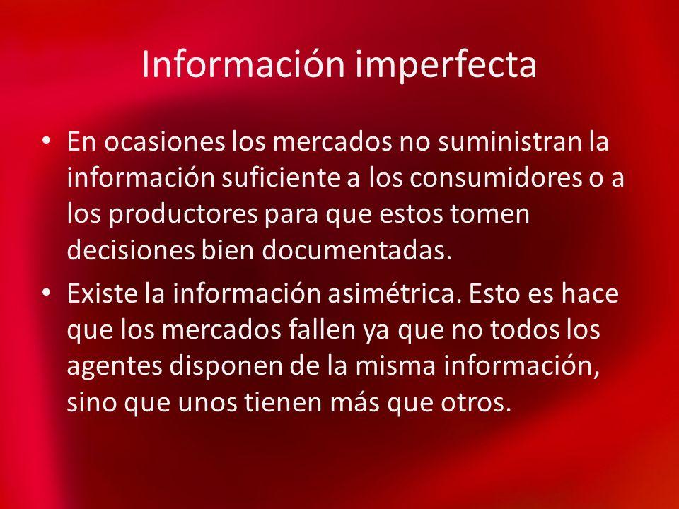 Información imperfecta En ocasiones los mercados no suministran la información suficiente a los consumidores o a los productores para que estos tomen