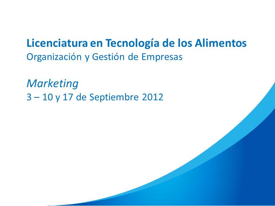 Licenciatura en Tecnología de los Alimentos Organización y Gestión de Empresas Marketing 3 – 10 y 17 de Septiembre 2012