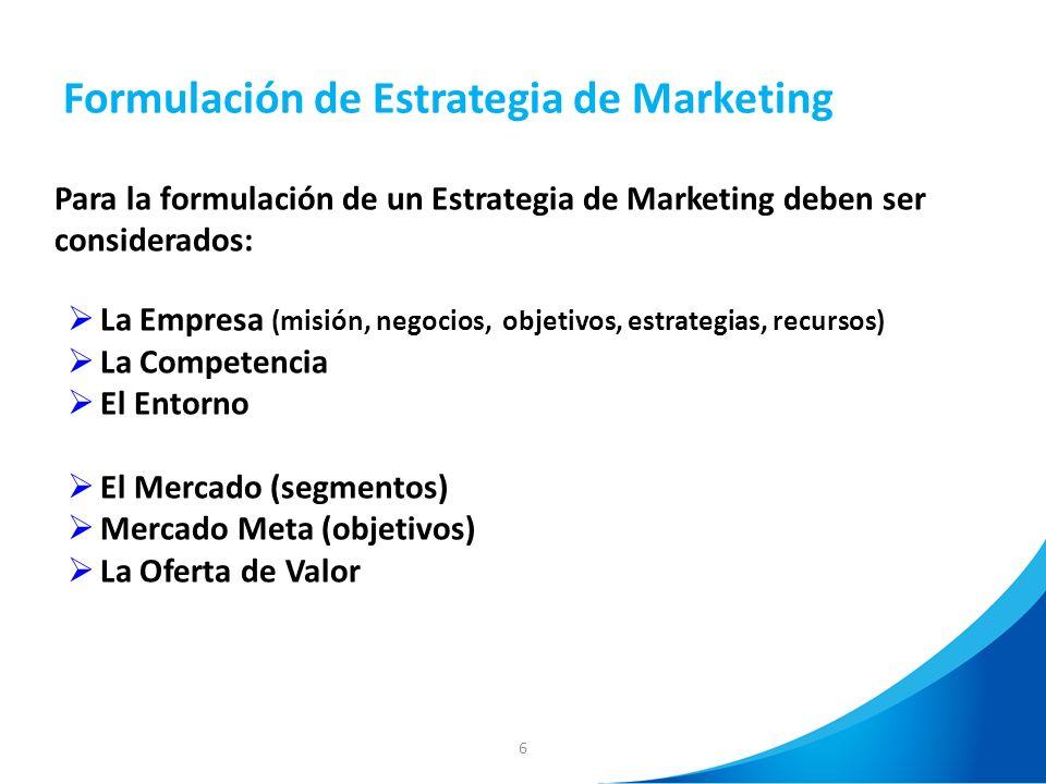 6 Formulación de Estrategia de Marketing Para la formulación de un Estrategia de Marketing deben ser considerados: La Empresa (misión, negocios, objet