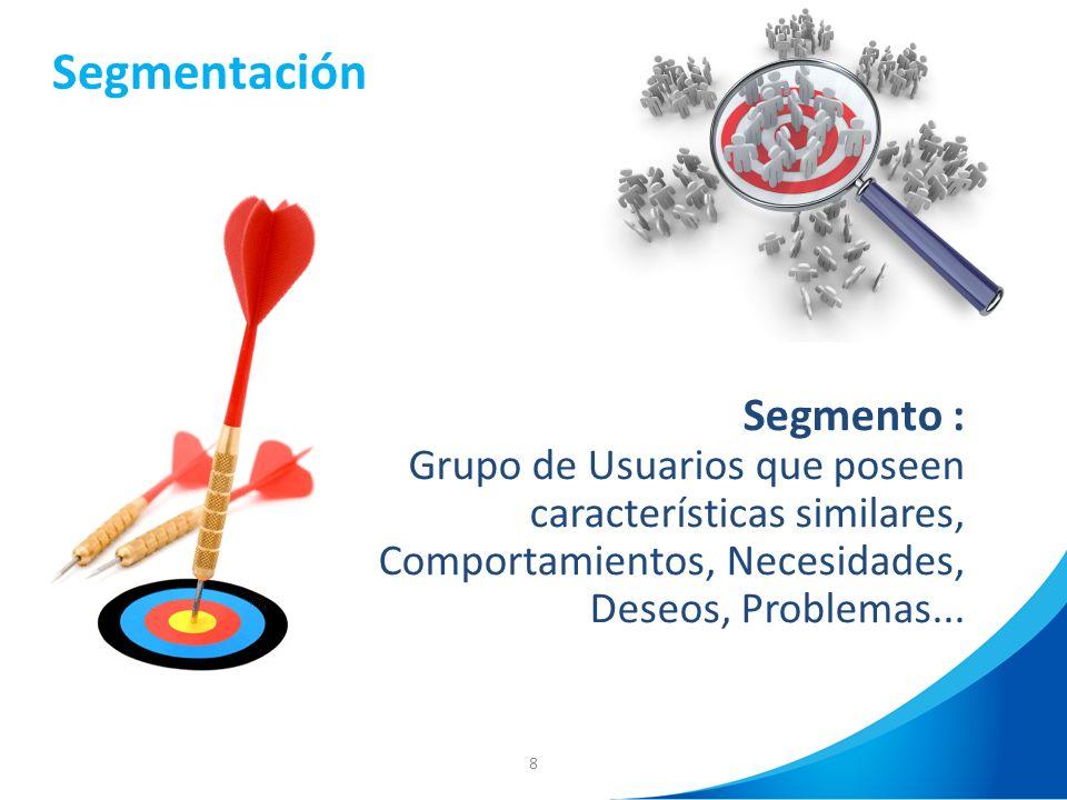 8 Segmento : Grupo de Usuarios que poseen características similares, Comportamientos, Necesidades, Deseos, Problemas... Segmentación